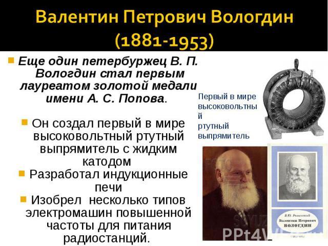 Валентин Петрович Вологдин(1881-1953)Еще один петербуржец В. П. Вологдин стал первым лауреатом золотой медали имени А. С. Попова. Он создал первый в мире высоковольтный ртутный выпрямитель с жидким катодом Разработал индукционные печиИзобрел несколь…