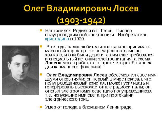 Олег Владимирович Лосев (1903-1942)Наш земляк. Родился в г. Тверь. Пионер полупроводниковой электроники. Изобретатель кристадина в 1929. В те годы радиолюбительство начало принимать массовый характер. Но электронных ламп не хватало, и они были дорог…