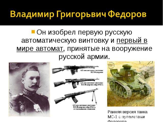 Владимир Григорьвич ФедоровОн изобрел первую русскую автоматическую винтовку и первый в мире автомат, принятые на вооружение русской армии.