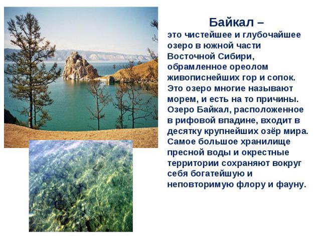 Байкал – это чистейшее и глубочайшее озеро в южной части Восточной Сибири, обрамленное ореолом живописнейших гор и сопок. Это озеро многие называют морем, и есть на то причины. Озеро Байкал, расположенное в рифовой впадине, входит в десятку крупнейш…