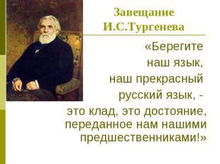Завещание И.С.Тургенева«Берегите наш язык, наш прекрасный русский язык, - это кл