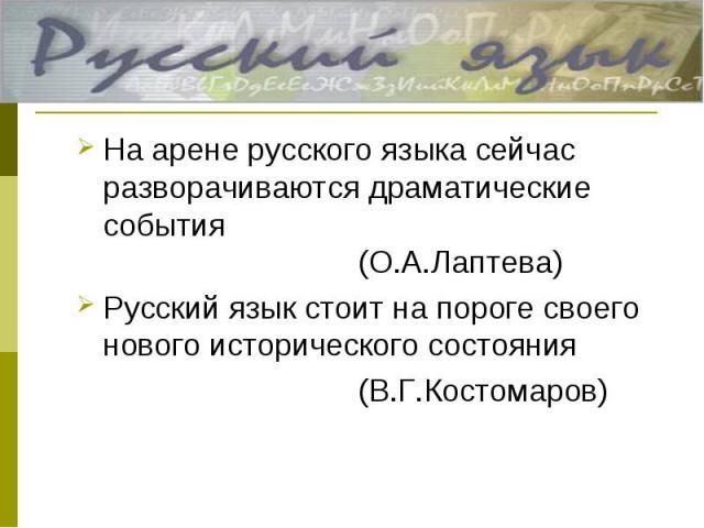 На арене русского языка сейчас разворачиваются драматические события(О.А.Лаптева)Русский язык стоит на пороге своего нового исторического состояния (В.Г.Костомаров)