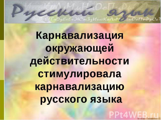 Карнавализация окружающей действительности стимулировала карнавализацию русского языка