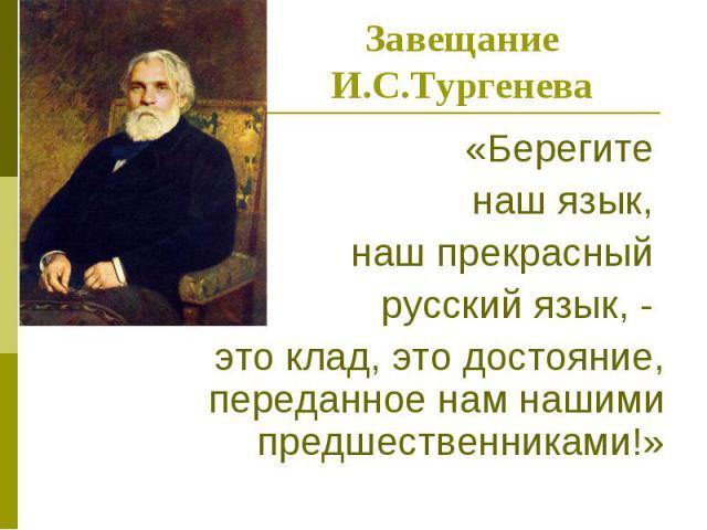 Завещание И.С.Тургенева«Берегите наш язык, наш прекрасный русский язык, - это клад, это достояние, переданное нам нашими предшественниками!»