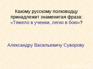 Какому русскому полководцу принадлежит знаменитая фраза: «Тяжело в учении, легко