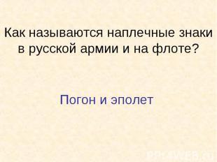Как называются наплечные знаки в русской армии и на флоте?Погон и эполет