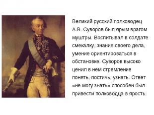 Великий русский полководец А.В. Суворов был ярым врагом муштры. Воспитывал в сол
