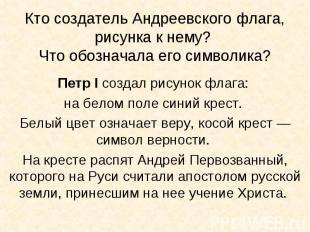 Кто создатель Андреевского флага, рисунка к нему? Что обозначала его символика?П