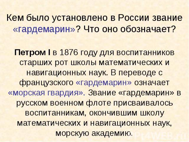 Кем было установлено в России звание «гардемарин»? Что оно обозначает?Петром I в 1876 году для воспитанников старших рот школы математических и навигационных наук. В переводе с французского «гардемарин» означает «морская гвардия». Звание «гардемарин…