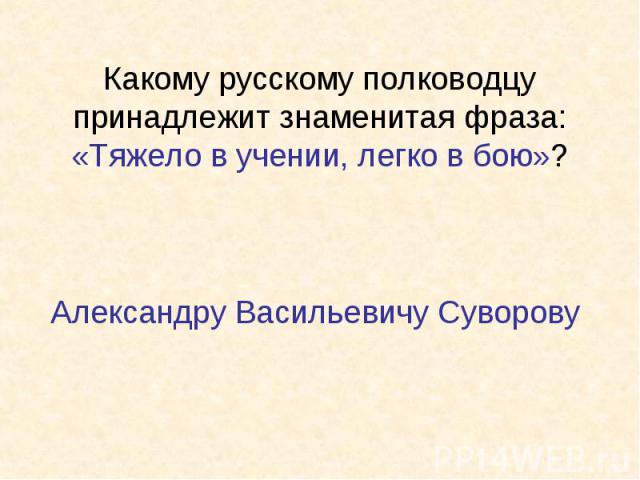 Какому русскому полководцу принадлежит знаменитая фраза: «Тяжело в учении, легко в бою»?Александру Васильевичу Суворову