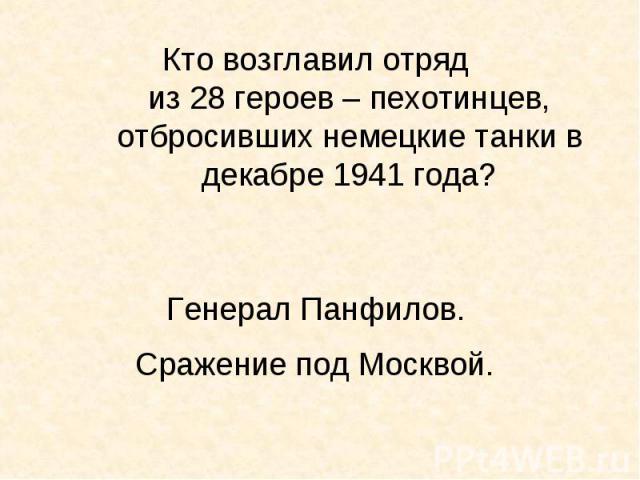 Кто возглавил отряд из 28 героев – пехотинцев, отбросивших немецкие танки в декабре 1941 года?Генерал Панфилов. Сражение под Москвой.