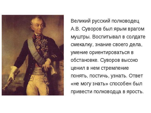 Великий русский полководец А.В. Суворов был ярым врагом муштры. Воспитывал в солдате смекалку, знание своего дела, умение ориентироваться в обстановке. Суворов высоко ценил в нем стремление понять, постичь, узнать. Ответ «не могу знать» способен был…