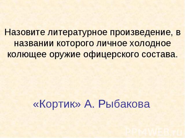 Назовите литературное произведение, в названии которого личное холодное колющее оружие офицерского состава.«Кортик» А. Рыбакова