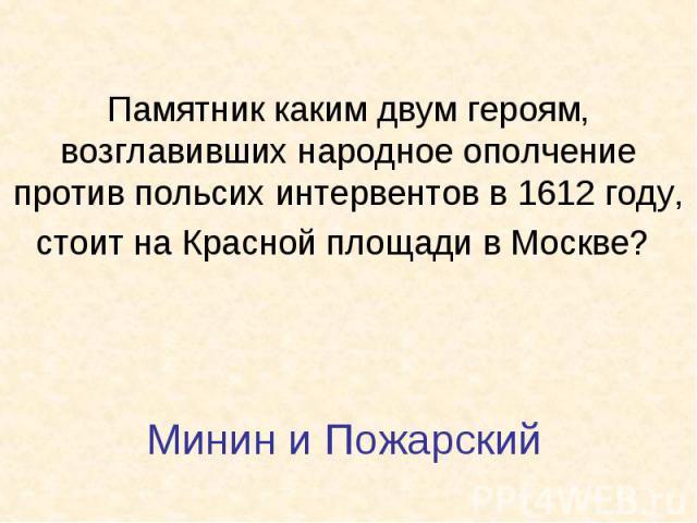 Памятник каким двум героям, возглавивших народное ополчение против польсих интервентов в 1612 году, стоит на Красной площади в Москве? Минин и Пожарский