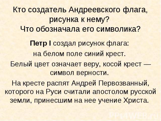 Кто создатель Андреевского флага, рисунка к нему? Что обозначала его символика?Петр I создал рисунок флага: на белом поле синий крест. Белый цвет означает веру, косой крест — символ верности. На кресте распят Андрей Первозванный, которого на Руси сч…
