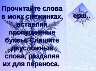 Прочитайте слова в моих снежинках, вставляя пропущенные буквы. Спишите двусложны