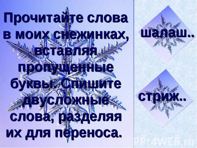 Прочитайте слова в моих снежинках, вставляя пропущенные буквы. Спишите двусложные слова, разделяя их для переноса.