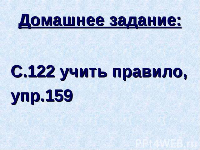 Домашнее задание:С.122 учить правило, упр.159