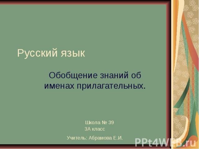 Русский язык Обобщение знаний об именах прилагательных. Школа № 39 3 А класс Учитель: Абрамова Е.И.