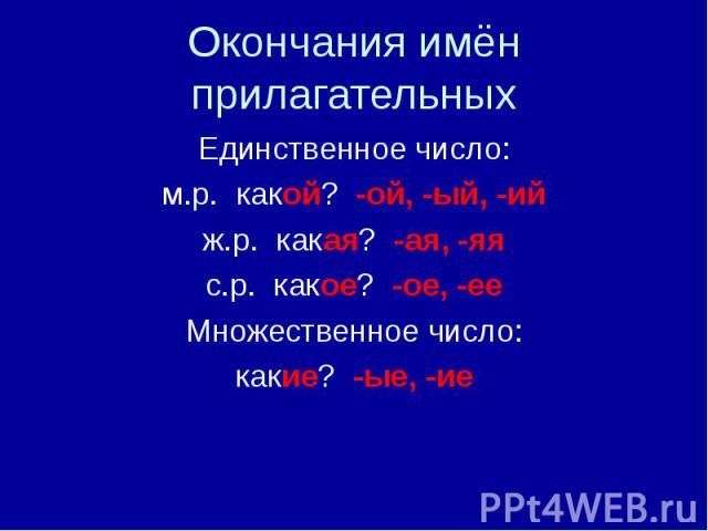 Окончания имён прилагательныхЕдинственное число:м.р. какой? -ой, -ый, -ийж.р. какая? -ая, -яяс.р. какое? -ое, -ееМножественное число:какие? -ые, -ие