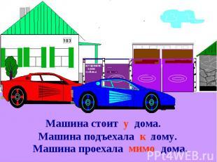 Машина стоит … дома.Машина подъехала … дому.Машина проехала … дома.