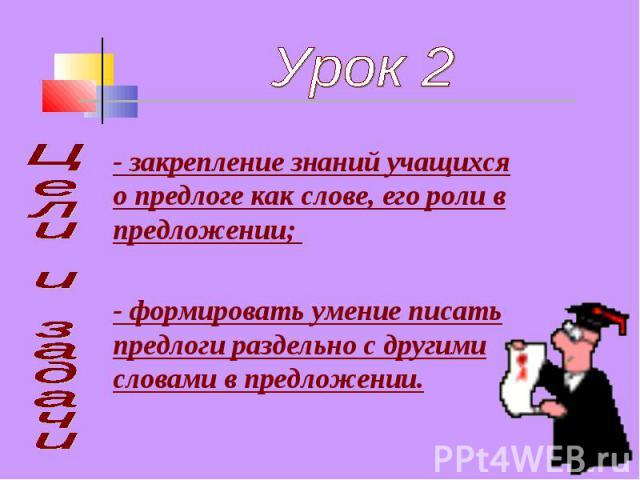Урок 2- закрепление знаний учащихся о предлоге как слове, его роли в предложении; - формировать умение писать предлоги раздельно с другими словами в предложении. Цели и задачи