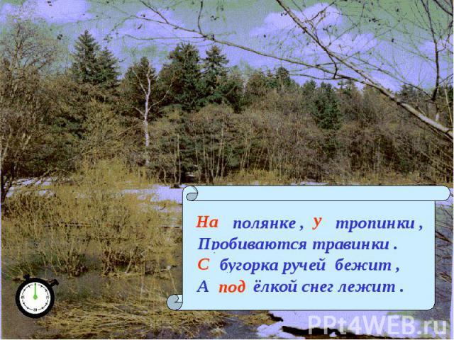 … полянке , … тропинки ,Пробиваются травинки .… бугорка ручей бежит ,А … ёлкой снег лежит .