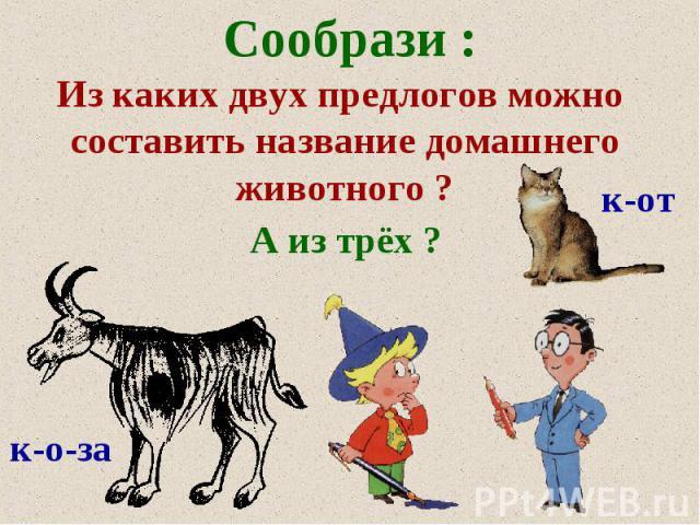 Сообрази: Из каких двух предлогов можно составить название домашнего животного ?А из трёх ?