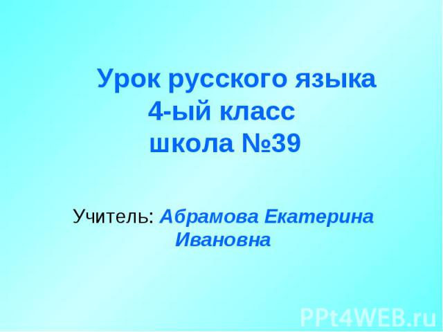 Урок русского языка 4-ый класс школа №39 Учитель: Абрамова Екатерина Ивановна
