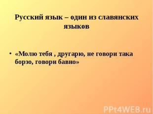 Русский язык – один из славянских языков«Молю тебя , другарю, не говори така бор
