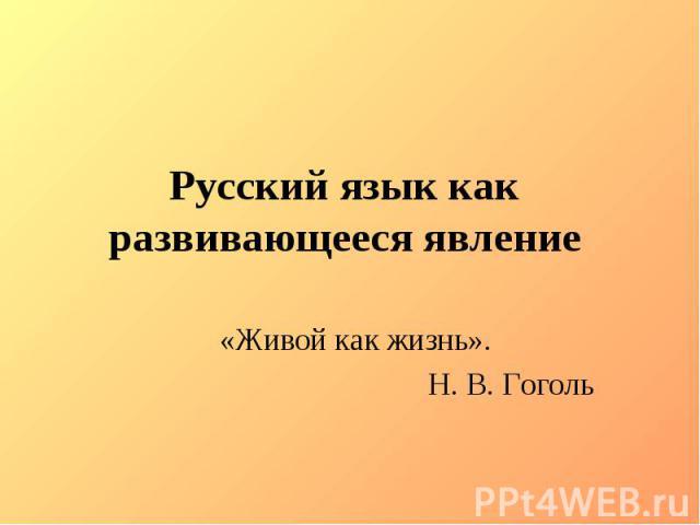 Русский язык как развивающееся явление «Живой как жизнь».Н. В. Гоголь