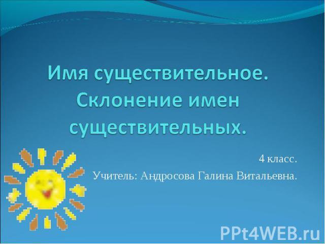 Имя существительное.Склонение имен существительных. 4 класс.Учитель: Андросова Галина Витальевна.