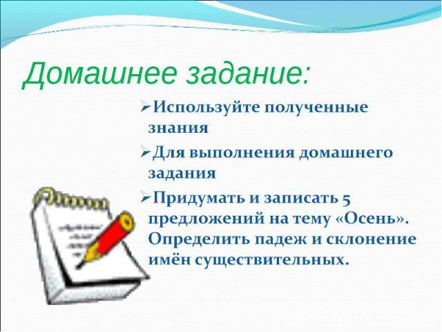 Домашнее задание:Используйте полученные знания Для выполнения домашнего заданияПридумать и записать 5 предложений на тему «Осень». Определить падеж и склонение имён существительных.