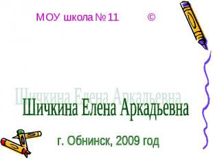 МОУ школа № 11 © Шичкина Елена Аркадьевна г. Обнинск, 2009 год