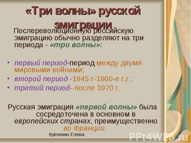 «Три волны» русской эмиграции Послереволюционную российскую эмиграцию обычно разделяют на три периода - «три волны»: первый период-период между двумя мировыми войнами;второй период -1945 г-1960-е г.г.; третий период- после 1970 г.Русская эмиграция «…