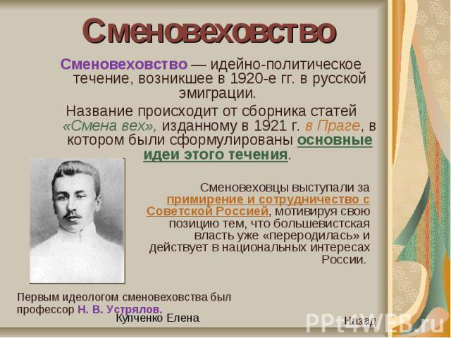 СменовеховствоСменовеховство — идейно-политическое течение, возникшее в 1920-е гг. в русской эмиграции. Название происходит от сборника статей «Смена вех», изданному в 1921 г. в Праге, в котором были сформулированы основные идеи этого течения. Смено…