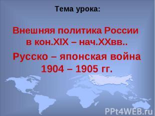 Тема урока: Внешняя политика России в кон.XIX – нач.XXвв..Русско – японская войн