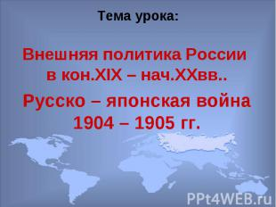 Тема урока:Внешняя политика России в кон.XIX – нач.XXвв..Русско – японская война
