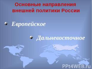 Основные направления внешней политики России Европейское Дальневосточное