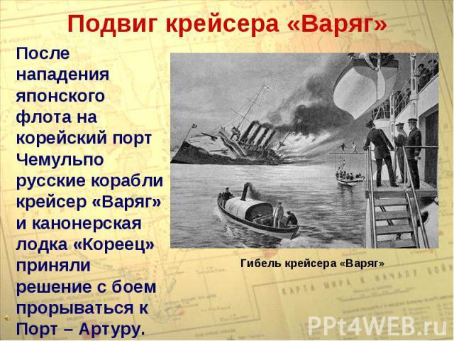 Подвиг крейсера «Варяг»После нападения японского флота на корейский порт Чемульпо русские корабли крейсер «Варяг» и канонерская лодка «Кореец» приняли решение с боем прорываться к Порт – Артуру.