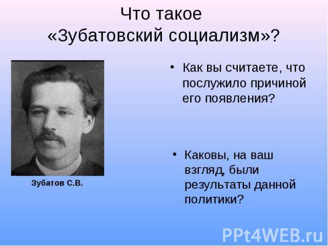 Что такое «Зубатовский социализм»?Как вы считаете, что послужило причиной его появления?Каковы, на ваш взгляд, были результаты данной политики?