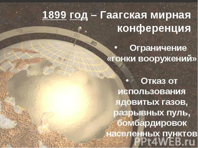 1899 год – Гаагская мирная конференция Ограничение «гонки вооружений» Отказ от использования ядовитых газов, разрывных пуль, бомбардировок населенных пунктов