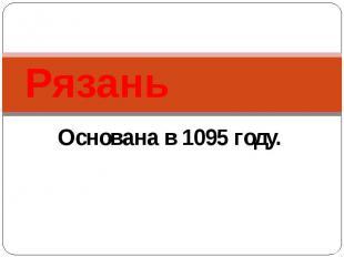 Рязань Основана в 1095 году.