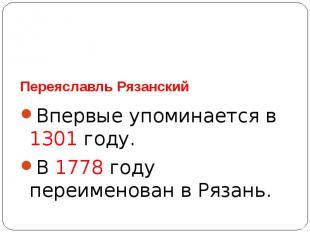 Переяславль РязанскийВпервые упоминается в 1301 году.В 1778 году переименован в