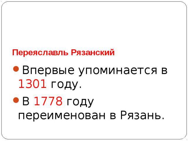 Переяславль РязанскийВпервые упоминается в 1301 году.В 1778 году переименован в Рязань.