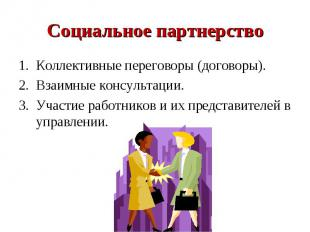 Социальное партнерствоКоллективные переговоры (договоры).Взаимные консультации.У