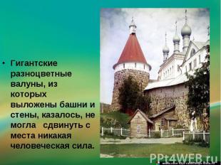 Гигантские разноцветные валуны, из которых выложены башни и стены, казалось, не