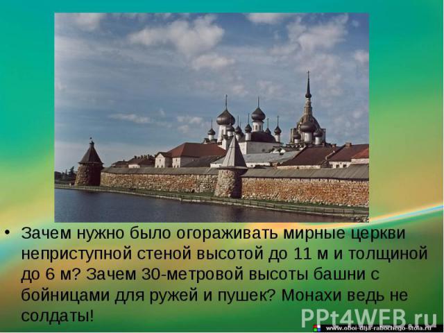 Зачем нужно было огораживать мирные церкви неприступной стеной высотой до 11 м и толщиной до 6 м? Зачем 30-метровой высоты башни с бойницами для ружей и пушек? Монахи ведь не солдаты!