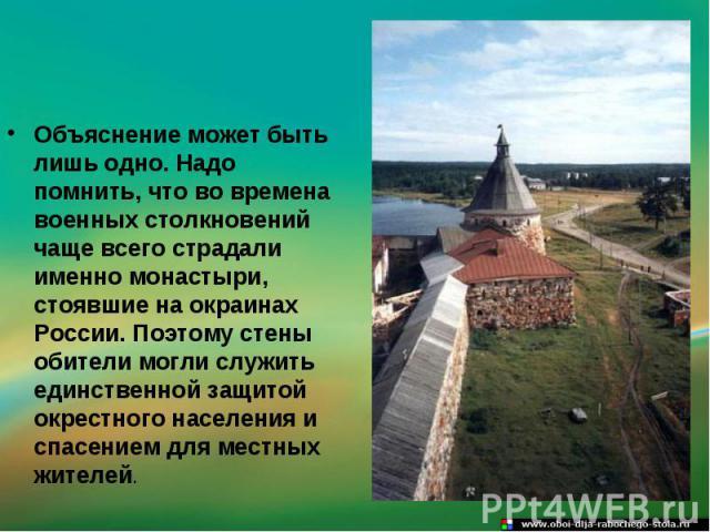 Объяснение может быть лишь одно. Надо помнить, что во времена военных столкновений чаще всего страдали именно монастыри, стоявшие на окраинах России. Поэтому стены обители могли служить единственной защитой окрестного населения и спасением для местн…