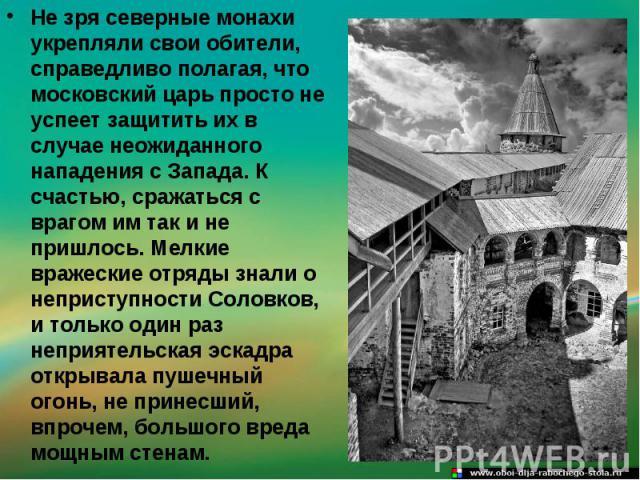 Не зря северные монахи укрепляли свои обители, справедливо полагая, что московский царь просто не успеет защитить их в случае неожиданного нападения с Запада. К счастью, сражаться с врагом им так и не пришлось. Мелкие вражеские отряды знали о неприс…
